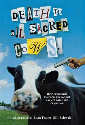 Death To All Sacred Cows: How Successful Business Put the Old Rules Out to Pasture (Hardback)