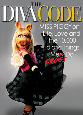 The Diva Code: Miss Piggy on Life, Love, and the 10,000 Idiotic Things Men Frogs Do (Hardback)