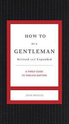 How to Be a Gentleman Revised and Expanded: A Timely Guide to Timeless Manners - The GentleManners Series (Hardback)