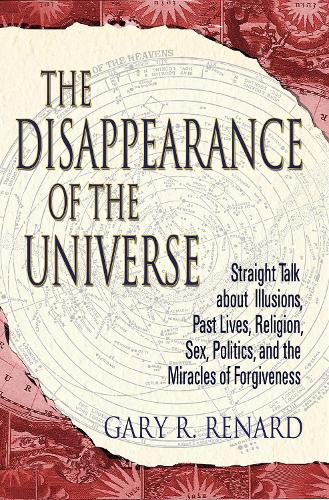The Disappearance of the Universe: Straight Talk about Illusions, Past Lives, Religion, Sex, Politics, and the Miracles of Forgiveness (Paperback)