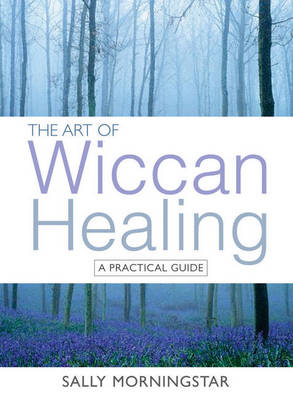 The Art of Wiccan Healing: A Practical Guide (Paperback)