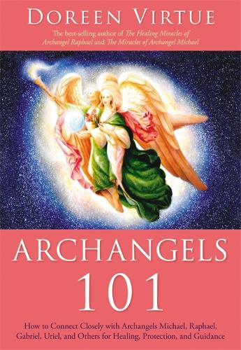 Archangels 101: How to Connect Closely with Archangels Michael, Raphael,  Uriel, Gabriel and Others for Healing, Protection, and Guidance (Paperback)