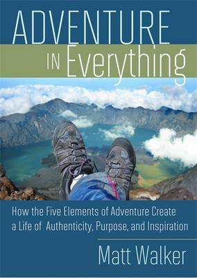 Adventure in Everything: How the Five Elements of Adventure Create a Life of Authenticity, Purpose, and Inspiration (Paperback)