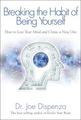 Breaking the Habit of Being Yourself: How to Lose Your Mind and Create a New One (Hardback)