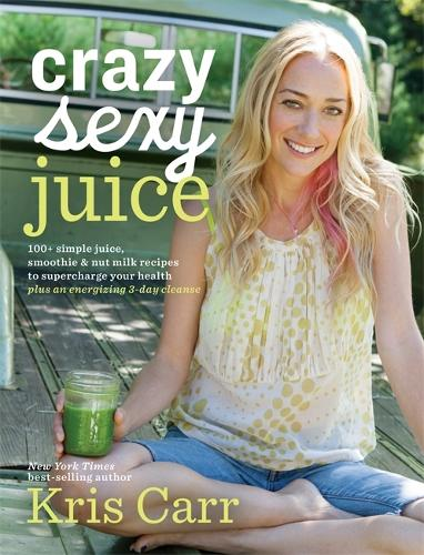 Crazy Sexy Juice: 100+ Simple Juice, Smoothie & Elixir Recipes to Supercharge Your Health (Paperback)