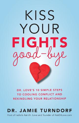 Kiss Your Fights Good-bye: Dr. Love's 10 Simple Steps to Cooling Conflict and Rekindling Your Relationship (Paperback)