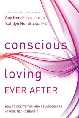 Conscious Loving Ever After: How to Create Thriving Relationships at Midlife and Beyond (Hardback)