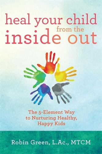 Heal Your Child from the Inside Out: The 5-Element Way to Nurturing Healthy, Happy Kids (Paperback)