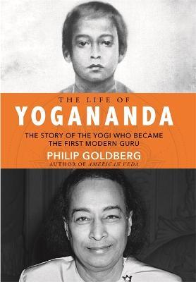 The Life of Yogananda: The Story of the Yogi Who Became the First Modern Guru (Hardback)