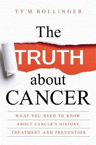 The Truth about Cancer: What You Need to Know about Cancer's History, Treatment and Prevention (Hardback)