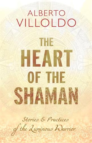 The Heart of the Shaman: Stories and Practices of the Luminous Warrior (Hardback)