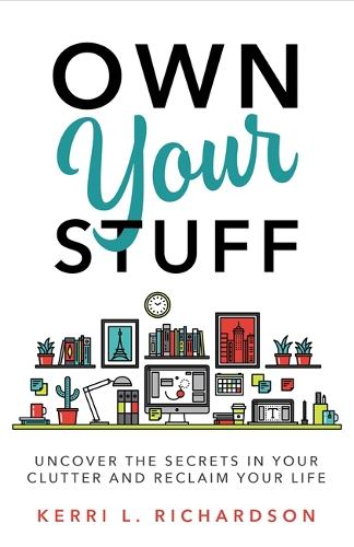 Own Your Stuff: Uncover the Secrets in Your Clutter and Reclaim Your Life (Paperback)