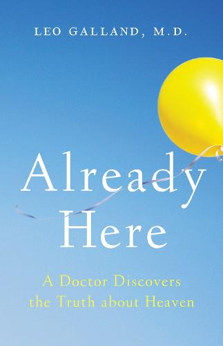 Already Here: A Doctor Discovers the Truth about Heaven (Hardback)