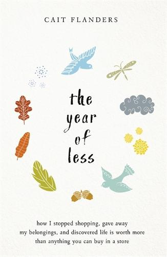 The Year of Less: How I Stopped Shopping, Gave Away My Belongings and Discovered Life Is Worth More Than Anything You Can Buy in a Store (Hardback)