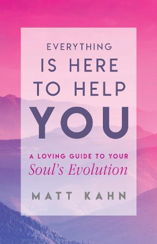 Everything Is Here to Help You: A Loving Guide to Your Soul's Evolution (Hardback)