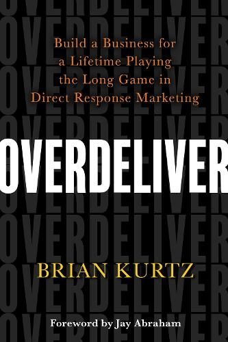 Overdeliver: Build a Business for a Lifetime Playing the Long Game in Direct Response Marketing (Hardback)