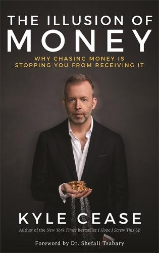 The Illusion of Money: Why Chasing Money Is Stopping You from Receiving It (Hardback)
