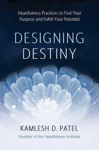 Designing Destiny: Heartfulness Practices to Find Your Purpose and Fulfill Your Potential (Hardback)