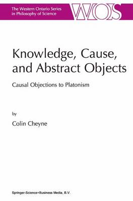 Knowledge, Cause, and Abstract Objects: Causal Objections to Platonism - The Western Ontario Series in Philosophy of Science 67 (Hardback)