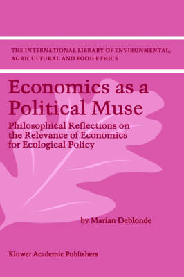 Economics as a Political Muse: Philosophical Reflections on the Relevance of Economics for Ecological Policy - The International Library of Environmental, Agricultural and Food Ethics 2 (Hardback)