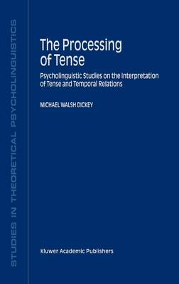 The Processing of Tense: Psycholinguistic Studies on the Interpretation of Tense and Temporal Relations - Studies in Theoretical Psycholinguistics 28 (Hardback)