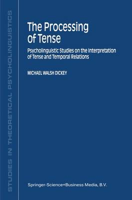 The Processing of Tense: Psycholinguistic Studies on the Interpretation of Tense and Temporal Relations - Studies in Theoretical Psycholinguistics 28 (Paperback)