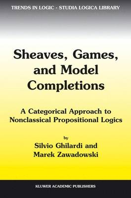 Sheaves, Games, and Model Completions: A Categorical Approach to Nonclassical Propositional Logics - Trends in Logic 14 (Hardback)