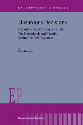 Hazardous Decisions: Hazardous Waste Siting in the UK, The Netherlands and Canada. Institutions and Discourses - Environment & Policy 34 (Hardback)