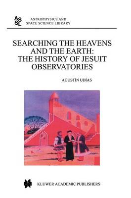Searching the Heavens and the Earth: The History of Jesuit Observatories - Astrophysics and Space Science Library 286 (Hardback)