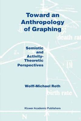 Toward an Anthropology of Graphing: Semiotic and Activity-Theoretic Perspectives (Hardback)