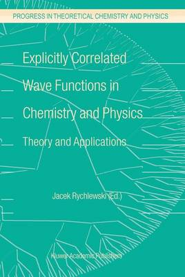 Explicitly Correlated Wave Functions in Chemistry and Physics: Theory and Applications - Progress in Theoretical Chemistry and Physics 13 (Hardback)