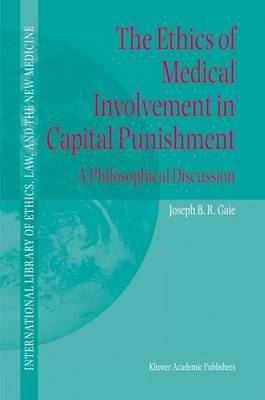 The Ethics of Medical Involvement in Capital Punishment: A Philosophical Discussion - International Library of Ethics, Law, and the New Medicine 18 (Hardback)