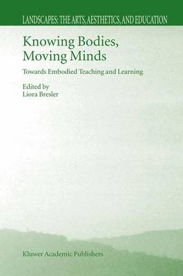 Knowing Bodies, Moving Minds: Towards Embodied Teaching and Learning - Landscapes: the Arts, Aesthetics, and Education 3 (Hardback)
