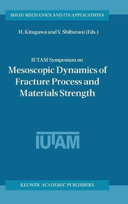 IUTAM Symposium on Mesoscopic Dynamics of Fracture Process and Materials Strength: Proceeding of the IUTAM Symposium held in Osaka, Japan, 6-11 July 2003 - Solid Mechanics and Its Applications 115 (Hardback)