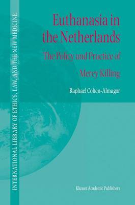 Euthanasia in the Netherlands: The Policy and Practice of Mercy Killing - International Library of Ethics, Law, and the New Medicine 20 (Hardback)