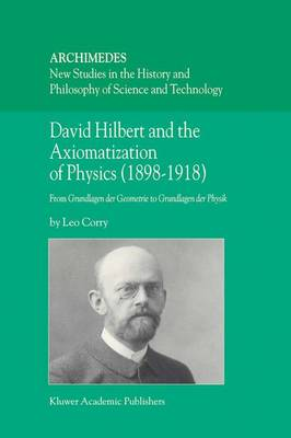 David Hilbert and the Axiomatization of Physics (1898-1918): From Grundlagen der Geometrie to Grundlagen der Physik - Archimedes 10 (Hardback)