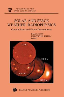 Solar and Space Weather Radiophysics: Current Status and Future Developments - Astrophysics and Space Science Library 314 (Hardback)