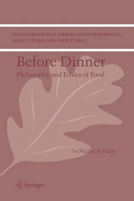 Before Dinner: Philosophy and Ethics of Food - The International Library of Environmental, Agricultural and Food Ethics 5 (Hardback)