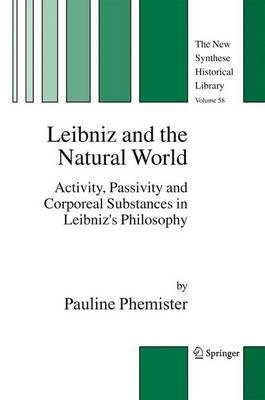 Leibniz and the Natural World: Activity, Passivity and Corporeal Substances in Leibniz's Philosophy - The New Synthese Historical Library 58 (Hardback)