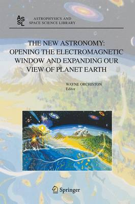 The New Astronomy: Opening the Electromagnetic Window and Expanding our View of Planet Earth: A Meeting to Honor Woody Sullivan on his 60th Birthday - Astrophysics and Space Science Library 334 (Hardback)