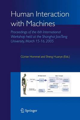 Human Interaction with Machines: Proceedings of the 6th International Workshop held at the Shanghai JiaoTong University, March 15-16, 2005 (Hardback)