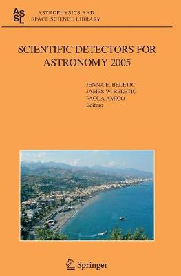 Scientific Detectors for Astronomy 2005: Explorers of the Photon Odyssey - Astrophysics and Space Science Library 336 (Hardback)