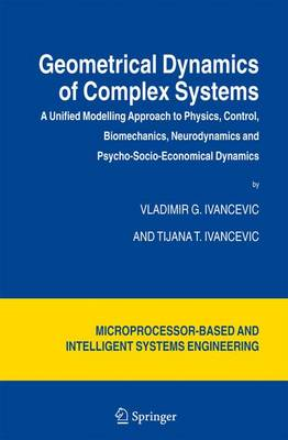 Geometrical Dynamics of Complex Systems: A Unified Modelling Approach to Physics, Control, Biomechanics, Neurodynamics and Psycho-Socio-Economical Dynamics - Intelligent Systems, Control and Automation: Science and Engineering 31 (Hardback)