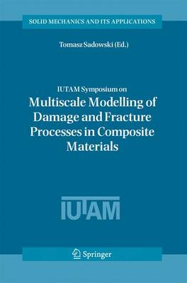 IUTAM Symposium on Multiscale Modelling of Damage and Fracture Processes in Composite Materials: Proceedings of the IUTAM Symposium held in Kazimierz Dolny, Poland, 23-27 May 2005 - Solid Mechanics and Its Applications 135 (Hardback)