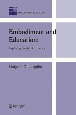 Embodiment and Education: Exploring Creatural Existence - Philosophy and Education 15 (Hardback)
