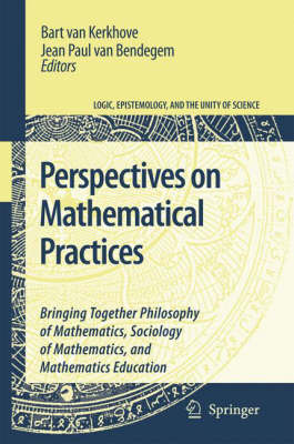 Perspectives on Mathematical Practices: Bringing Together Philosophy of Mathematics, Sociology of Mathematics, and Mathematics Education - Logic, Epistemology, and the Unity of Science 5 (Hardback)