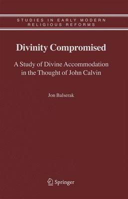 Divinity Compromised: A Study of Divine Accommodation in the Thought of John Calvin - Studies in Early Modern Religious Tradition, Culture and Society 5 (Hardback)