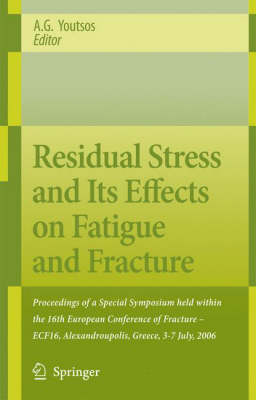 Residual Stress and Its Effects on Fatigue and Fracture: Proceedings of a Special Symposium held within the 16th European Conference of Fracture - ECF16, Alexandroupolis, Greece, 3-7 July, 2006 (Hardback)