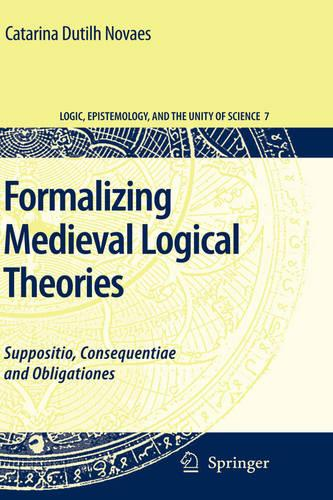 Formalizing Medieval Logical Theories: Suppositio, Consequentiae and Obligationes - Logic, Epistemology, and the Unity of Science 7 (Hardback)