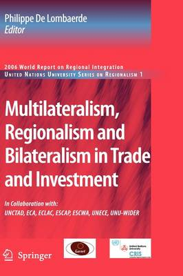 Multilateralism, Regionalism and Bilateralism in Trade and Investment: 2006 World Report on Regional Integration - United Nations University Series on Regionalism 1 (Hardback)